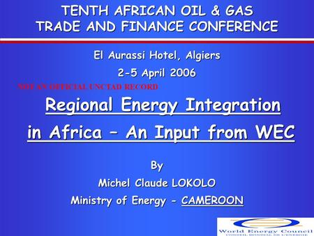 TENTH AFRICAN OIL & GAS TRADE AND FINANCE CONFERENCE El Aurassi Hotel, Algiers 2-5 April 2006 Regional Energy Integration in Africa – An Input from WEC.