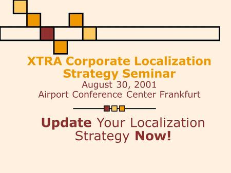 XTRA Corporate Localization Strategy Seminar August 30, 2001 Airport Conference Center Frankfurt Update Your Localization Strategy Now!