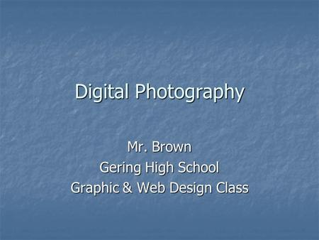 Digital Photography Mr. Brown Gering High School Graphic & Web Design Class.