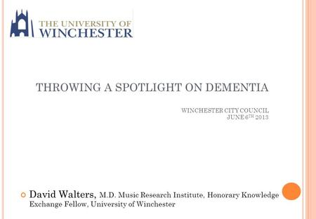 THROWING A SPOTLIGHT ON DEMENTIA WINCHESTER CITY COUNCIL JUNE 6 TH 2013 David Walters, M.D. Music Research Institute, Honorary Knowledge Exchange Fellow,