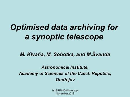 1st SPRING Workshop, November 2013 Optimised data archiving for a synoptic telescope M. Klvaňa, M. Sobotka, and M.Švanda Astronomical Institute, Academy.