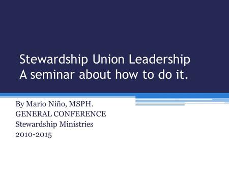 Stewardship Union Leadership A seminar about how to do it. By Mario Niño, MSPH. GENERAL CONFERENCE Stewardship Ministries 2010-2015.