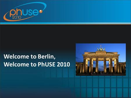 Welcome to Berlin, Welcome to PhUSE 2010. Welcome PhUSE and PhUSE Conferences so far Conference Agenda Thanks to our Sponsors and Exhibitors Keynote Speakers.