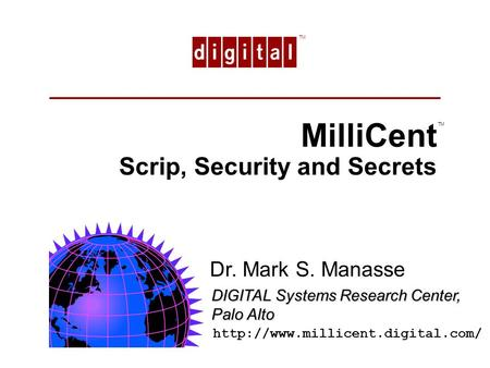 TM MilliCent Scrip, Security and Secrets TM Dr. Mark S. Manasse DIGITAL Systems Research Center, Palo Alto