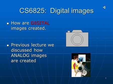 1 CS6825: Digital images How are DIGITAL images created. How are DIGITAL images created. Previous lecture we discussed how ANALOG images are created Previous.