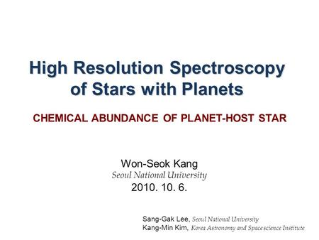 High Resolution Spectroscopy of Stars with Planets Won-Seok Kang Seoul National University 2010. 10. 6. Sang-Gak Lee, Seoul National University Kang-Min.