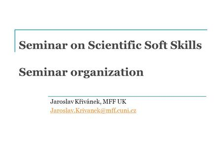 Seminar on Scientific Soft Skills Seminar organization Jaroslav Křivánek, MFF UK