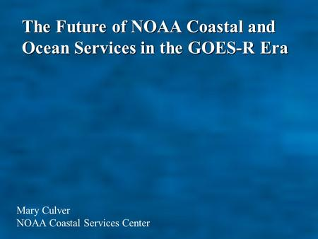 The Future of NOAA Coastal and Ocean Services in the GOES-R Era Mary Culver NOAA Coastal Services Center.