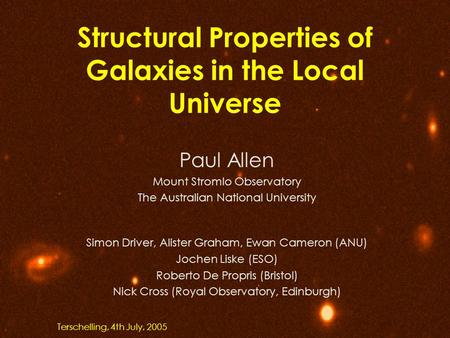 Structural Properties of Galaxies in the Local Universe Paul Allen Mount Stromlo Observatory The Australian National University Simon Driver, Alister Graham,