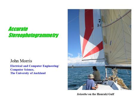 Accurate Stereophotogrammetry John Morris Electrical and Computer Engineering/ Computer Science, The University <strong>of</strong> Auckland Iolanthe on the Hauraki Gulf.