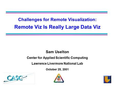 Sam Uselton Center for Applied Scientific Computing Lawrence Livermore National Lab October 25, 2001 Challenges for Remote Visualization: Remote Viz Is.
