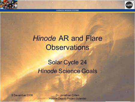 SCIENCE & MISSION SYSTEMS 9 December 2008Dr. Jonathan Cirtain Hinode Deputy Project Scientist Hinode AR and Flare Observations Solar Cycle 24 Hinode Science.