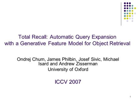 1 Total Recall: Automatic Query Expansion with a Generative Feature Model for Object Retrieval Ondrej Chum, James Philbin, Josef Sivic, Michael Isard and.