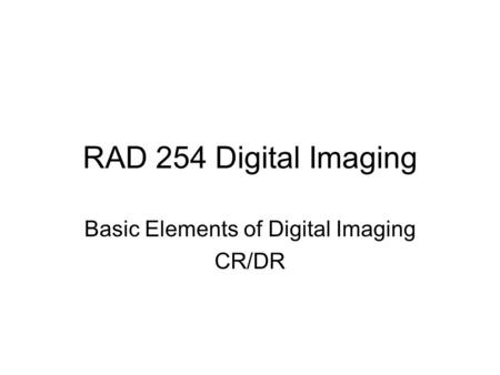 RAD 254 Digital Imaging Basic Elements of Digital Imaging CR/DR.