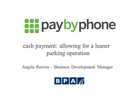 Cash payment: allowing for a leaner parking operation Angela Reeves – Business Development Manager.