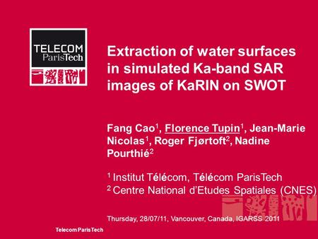 Telecom ParisTech Thursday, 28/07/11, Vancouver, Canada, IGARSS 2011 Extraction of water surfaces in simulated Ka-band SAR images of KaRIN on SWOT Fang.