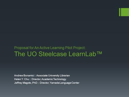 Proposal for An Active Learning Pilot Project: The UO Steelcase LearnLab™ Andrew Bonamici :: Associate University Librarian Helen Y. Chu :: Director, Academic.