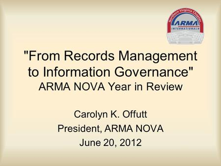 From Records Management to Information Governance ARMA NOVA Year in Review Carolyn K. Offutt President, ARMA NOVA June 20, 2012.