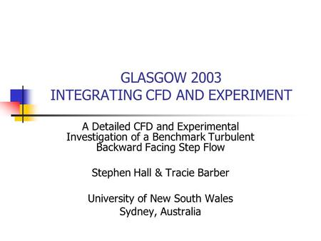 GLASGOW 2003 INTEGRATING CFD AND EXPERIMENT A Detailed CFD and Experimental Investigation of a Benchmark Turbulent Backward Facing Step Flow Stephen Hall.