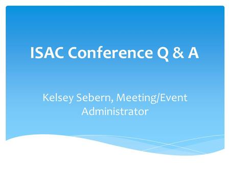 ISAC Conference Q & A Kelsey Sebern, Meeting/Event Administrator.