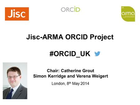 Training Seminar The Professional Association of Research Managers and Administrators Jisc-ARMA ORCID Project #ORCID_UK London, 8 th May 2014 Chair: Catherine.
