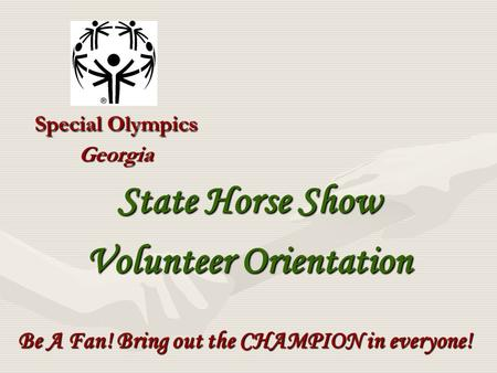 Special Olympics Georgia Be A Fan! Bring out the CHAMPION in everyone! State Horse Show Volunteer Orientation.
