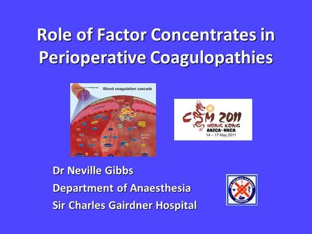 Role of Factor Concentrates in Perioperative Coagulopathies Dr Neville Gibbs Department of Anaesthesia Sir Charles Gairdner Hospital.
