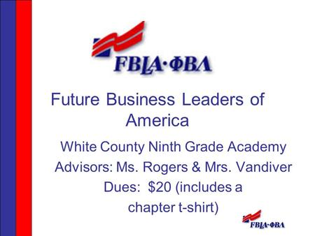 Future Business Leaders of America White County Ninth Grade Academy Advisors: Ms. Rogers & Mrs. Vandiver Dues: $20 (includes a chapter t-shirt)