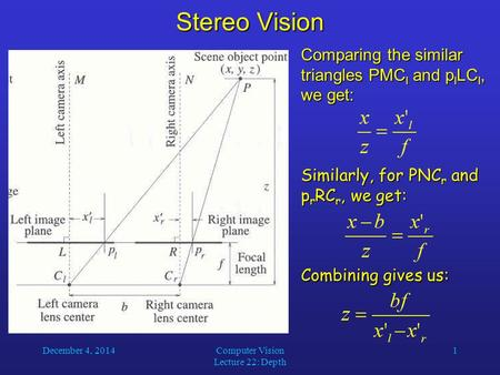 December 4, 2014Computer Vision Lecture 22: Depth 1 Stereo Vision Comparing the similar triangles PMC l and p l LC l, we get: Similarly, for PNC r and.