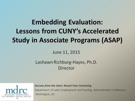 Embedding Evaluation: Lessons from CUNY's Accelerated Study in Associate Programs (ASAP) June 11, 2015 Lashawn Richburg-Hayes, Ph.D. Director Success from.