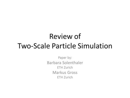 Review of Two-Scale Particle Simulation Paper by: Barbara Solenthaler ETH Zurich Markus Gross ETH Zurich.