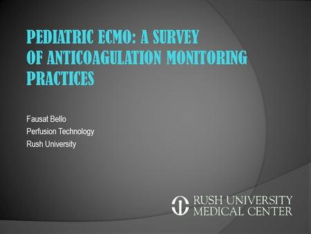 Fausat Bello Perfusion Technology Rush University PEDIATRIC ECMO: A SURVEY OF ANTICOAGULATION MONITORING PRACTICES.