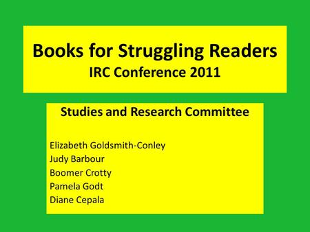 Books for Struggling Readers IRC Conference 2011 Studies and Research Committee Elizabeth Goldsmith-Conley Judy Barbour Boomer Crotty Pamela Godt Diane.
