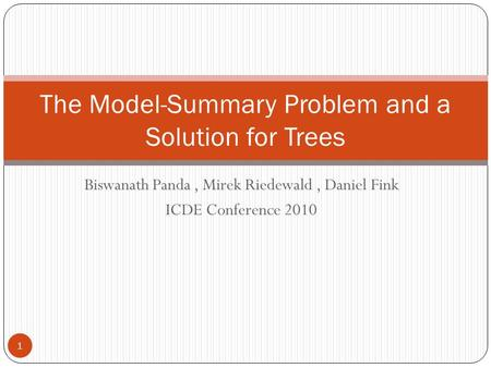 Biswanath Panda, Mirek Riedewald, Daniel Fink ICDE Conference 2010 The Model-Summary Problem and a Solution for Trees 1.