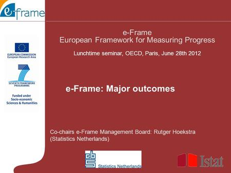 Co-chairs e-Frame Management Board: Rutger Hoekstra (Statistics Netherlands) e-Frame European Framework for Measuring Progress Lunchtime seminar, OECD,