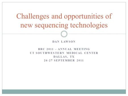 DAN LAWSON BRC 2011 – ANNUAL MEETING UT SOUTHWESTERN MEDICAL CENTER DALLAS, TX 26-27 SEPTEMBER 2011 Challenges and opportunities of new sequencing technologies.
