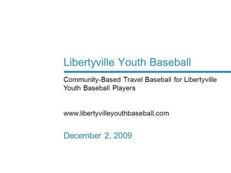 Libertyville Youth Baseball December 2, 2009 Community-Based Travel Baseball for Libertyville Youth Baseball Players www.libertyvilleyouthbaseball.com.