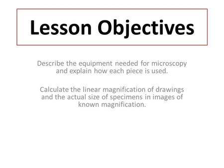 Lesson Objectives Describe the equipment needed for microscopy and explain how each piece is used. Calculate the linear magnification of drawings and the.