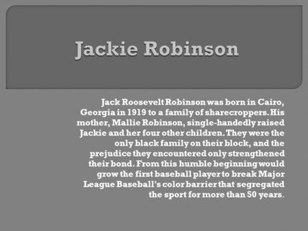 Jack Roosevelt Robinson was born in Cairo, Georgia in 1919 to a family of sharecroppers. His mother, Mallie Robinson, single-handedly raised Jackie and.