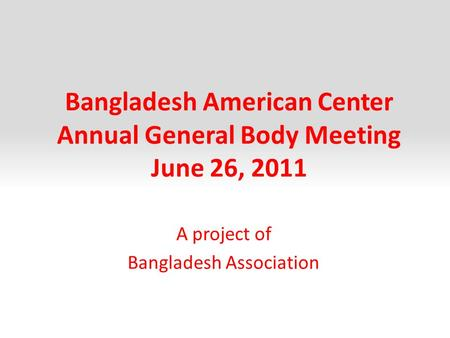Bangladesh American Center Annual General Body Meeting June 26, 2011 A project of Bangladesh Association.