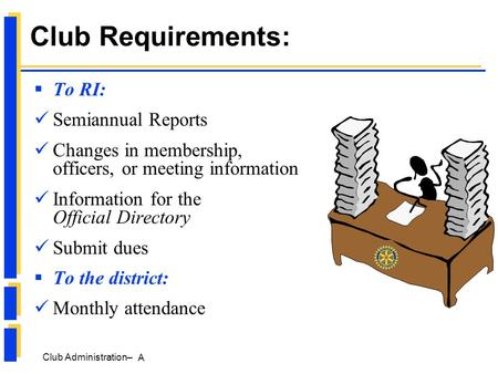Club Administration– A Club Requirements:  To RI: Semiannual Reports Changes in membership, officers, or meeting information Information for the Official.