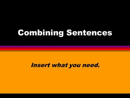 Combining Sentences Insert what you need. Comma and a conjunction Sometimes you will use a comma and a conjunction to join two sentences. This is a long.