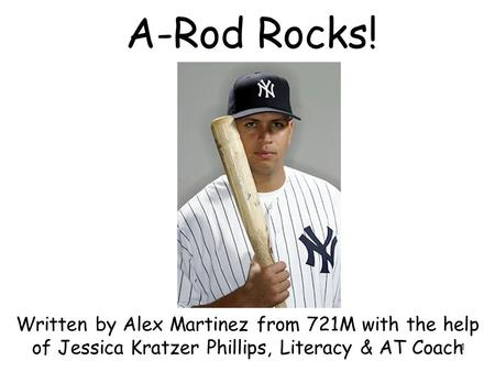 1 A-Rod Rocks! Written by Alex Martinez from 721M with the help of Jessica Kratzer Phillips, Literacy & AT Coach.