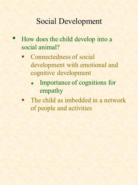 Social Development How does the child develop into a social animal?  Connectedness of social development with emotional and cognitive development  Importance.