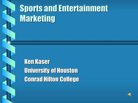 Sports and Entertainment Marketing Ken Kaser University of Houston Conrad Hilton College.