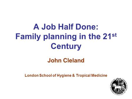 A Job Half Done: Family planning in the 21 st Century John Cleland London School of Hygiene & Tropical Medicine.