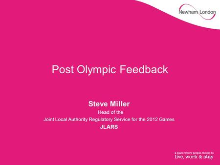 Post Olympic Feedback Steve Miller Head of the Joint Local Authority Regulatory Service for the 2012 Games JLARS.