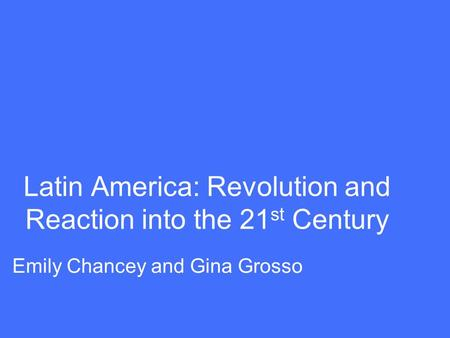 Latin America: Revolution and Reaction into the 21 st Century Emily Chancey and Gina Grosso.