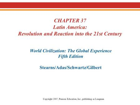 CHAPTER 37 Latin America: Revolution and Reaction into the 21st Century World Civilization: The Global Experience Fifth Edition Stearns/Adas/Schwartz/Gilbert.