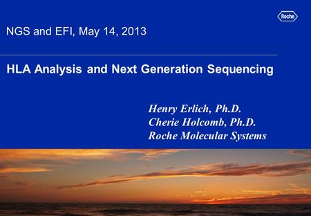 HLA Analysis and Next Generation Sequencing Henry Erlich, Ph.D. Cherie Holcomb, Ph.D. Roche Molecular Systems picture placeholder NGS and EFI, May 14,